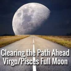 Clearing the Path Ahead Virgo Pisces Full Moon